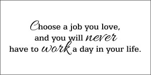 choose_a_job_you_love_and_you_will_never_have_to_work_a_day_in_your_life